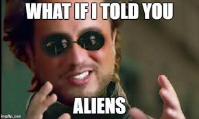 Where Did The Aliens Meme Come From - how come no one has ever thought about this idea imgflip