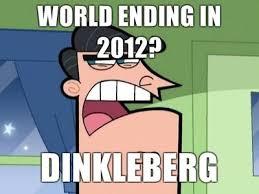 Dinkleberg Meme Generator - i blame dinkleberg world ending in 2012 dinkleberg meme