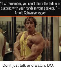 Schwarzenegger Meme - just remember you can t climb the ladder of success with your hands