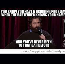 Funny Bartender Memes - you know you haveadrinking problem when the bartender knows your