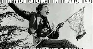 Sick And Twisted Memes - i m not sick i m twisted dr heckle