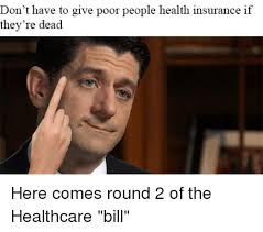 Health Insurance Meme - don t have to give poor people health insurance if they re dead