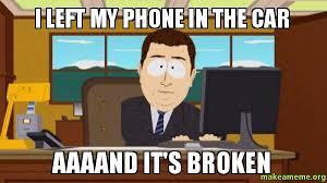 Broken Car Meme - i left my phone in the car aaaand it s broken living in newman