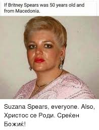 Britney Meme - if britney spears was 50 years old and from macedonia suzana