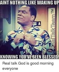 Blessed Meme - aint nothing like waking up knowing you ve been blessed real talk