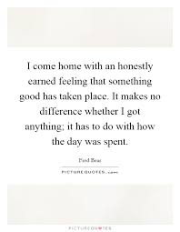 what makes a good home i come home with an honestly earned feeling that something good