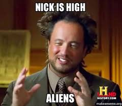 Nick Meme - nick is high aliens ancient aliens crazy history channel guy