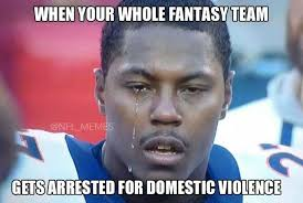 Domestic Violence Meme - when your whole fantasy team gets arrested for domestic violence