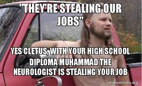 How About Yes Meme - they re stealing our jobs yes cletus with your high school
