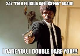 Florida Gator Memes - say i m a florida gators fan again i dare you i double dare