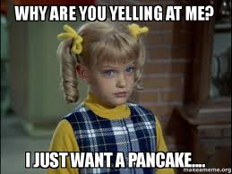 Yelling Meme - why are you yelling at me i just want a pancake cindy brady