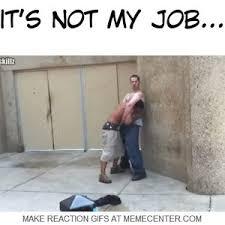 Not My Job Meme - and the it s not my job award goes to by tjb badskillz meme