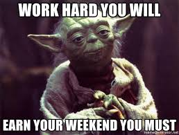 Work Hard Meme - work hard you will earn your weekend you must yoda meme generator