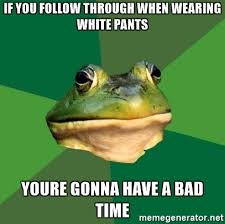 Your Gonna Have A Bad Time Meme Generator - if you follow through when wearing white pants youre gonna have a