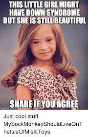 Funny Down Syndrome Memes - this little girl might have down syndrome butsheisstillbeautiful