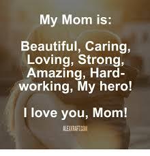 Love My Mom Meme - my mom is beautiful caring loving strong amazing hard working my