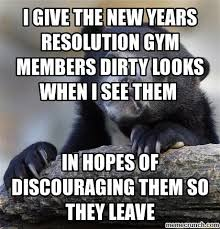 New Years Gym Meme - give the new years resolution gym members dirty looks when i see them