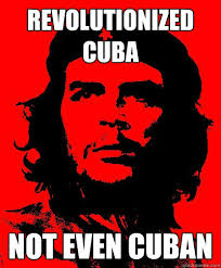 Cuba Meme - revolutionized cuba not even cuban che guevara quickmeme