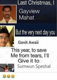 Last Christmas Meme - last last christmas i gayview mahat but the very next day you gavit