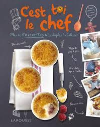 larousse cuisine dessert livre c est toi le chef dave king larousse cuisine jeunesse