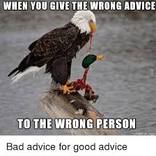 when you give the wrong advice to the wrong person bad advice for
