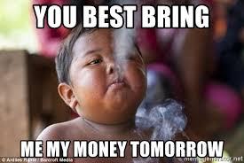 Pay Me My Money Meme - you best bring me my money tomorrow smoking baby meme generator