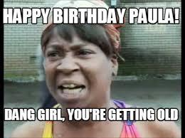 You Re Getting Old Meme - meme creator happy birthday paula dang girl you re getting old