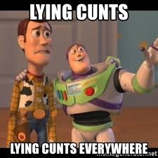 Cunt Meme - lying cunts lying cunts everywhere x x everywhere meme generator