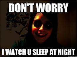 Over Obsessive Girlfriend Meme - don t worry i watch u sleep at night scary overly obsessive