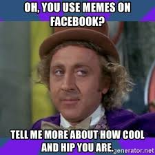 How To Use Memes On Facebook - oh you use memes on facebook tell me more about how cool and hip