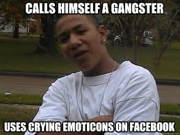 Internet Gangster Meme - calls himself a gangster uses crying emoticons on facebook