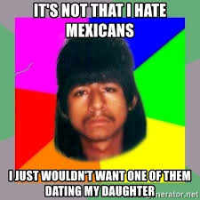 Dating My Daughter Meme - it s not that i hate mexicans i just wouldn t want one of them