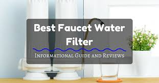 best faucet water filter informational guide and reviews
