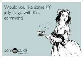 Ky Jelly Meme - would you like some ky jelly to go with that comment friendship