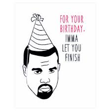 kanye birthday card ima let you finish kanye birthday card from greer chicago