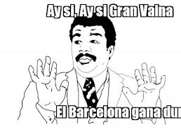 Ay Si Meme - meme maker ay si ay si gran vaina el barcelona gana durante tres
