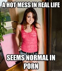 Hot Mess Meme - a hot mess in real life seems normal in porn misc quickmeme