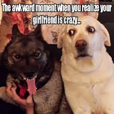 Your Crazy Meme - the awkward moment when you realize your girlfriend is crazy memes