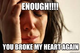 My Heart Meme - enough you broke my heart again first world problems quickmeme