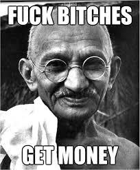 Fuck Bitches Meme - fuck bitches get money good guy gandhi quickmeme