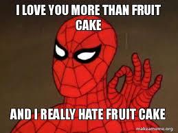 Fruitcake Meme - i love you more than fruit cake and i really hate fruit cake