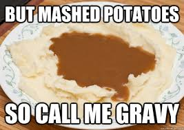 Mashed Potatoes Meme - but mashed potatoes so call me gravy call me gravy quickmeme