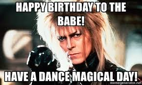 Labyrinth Meme - happy birthday to the babe have a dance magical day labyrinth