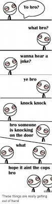 Yo Bro Meme - yo bro what bro wanna hear a joke ye bro knock knock bro