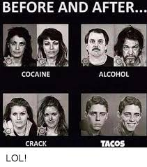 Crack Cocaine Meme - before and after cocaine alcohol tacos crack lol lol meme on