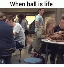 Ball Is Life Meme - when ball is life ball is life meme on esmemes com