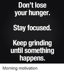Grinding Meme - don t lose your hunger stay focused keep grinding until something