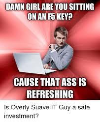 Damn Girl Meme - damn girl are you sitting on an f5 key cause that assis