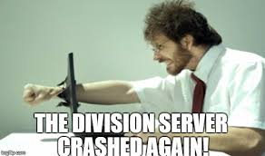 Funny Server Memes - the division server crashed again imgflip