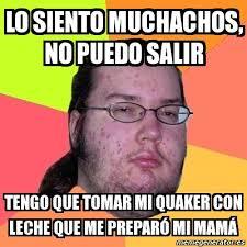 Quaker Memes - meme friki lo siento muchachos no puedo salir tengo que tomar